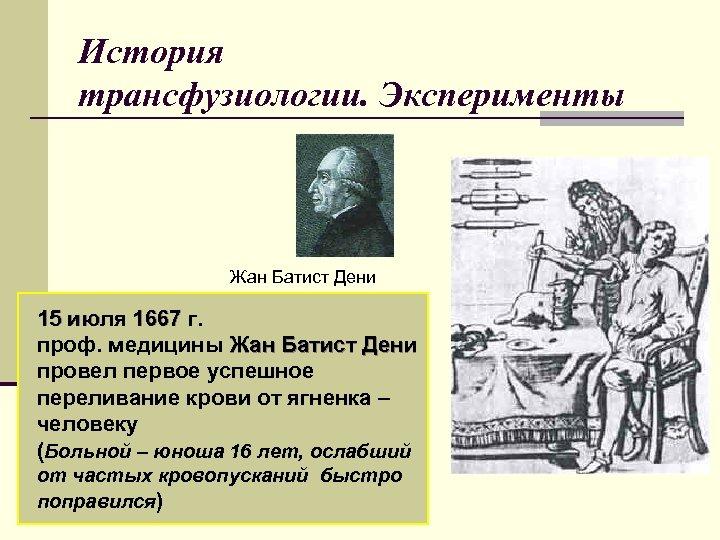 История трансфузиологии. Эксперименты Жан Батист Дени 15 июля 1667 г. проф. медицины Жан Батист