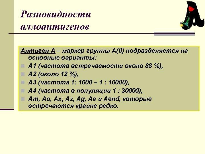 Разновидности аллоантигенов Антиген А – маркер группы А(II) подразделяется на основные варианты: n А