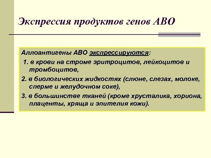 Экспрессия продуктов генов АВО Аллоантигены АВО экспрессируются: 1. в крови на строме эритроцитов, лейкоцитов