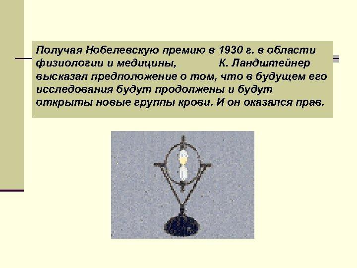 Получая Нобелевскую премию в 1930 г. в области физиологии и медицины, К. Ландштейнер высказал