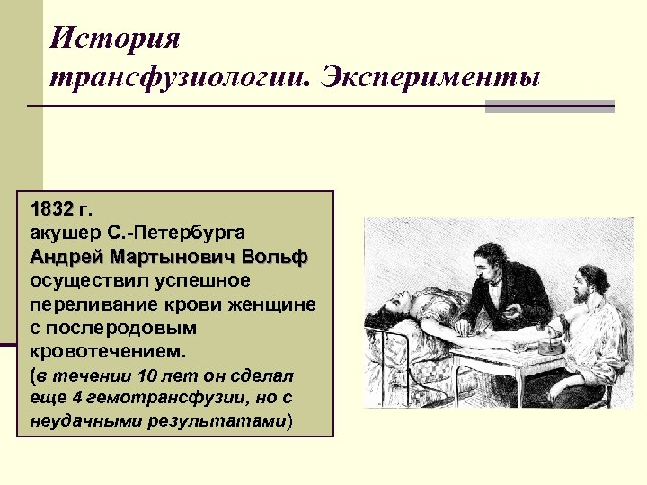 История трансфузиологии. Эксперименты 1832 г. акушер С. -Петербурга Андрей Мартынович Вольф осуществил успешное переливание