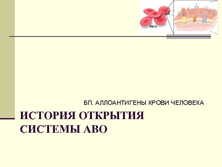 БП. АЛЛОАНТИГЕНЫ КРОВИ ЧЕЛОВЕКА ИСТОРИЯ ОТКРЫТИЯ СИСТЕМЫ АВО