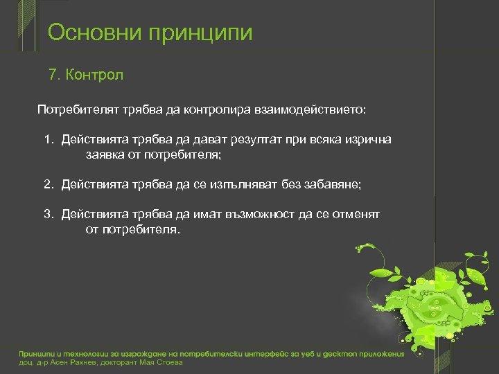 Основни принципи 7. Контрол Потребителят трябва да контролира взаимодействието: 1. Действията трябва да дават