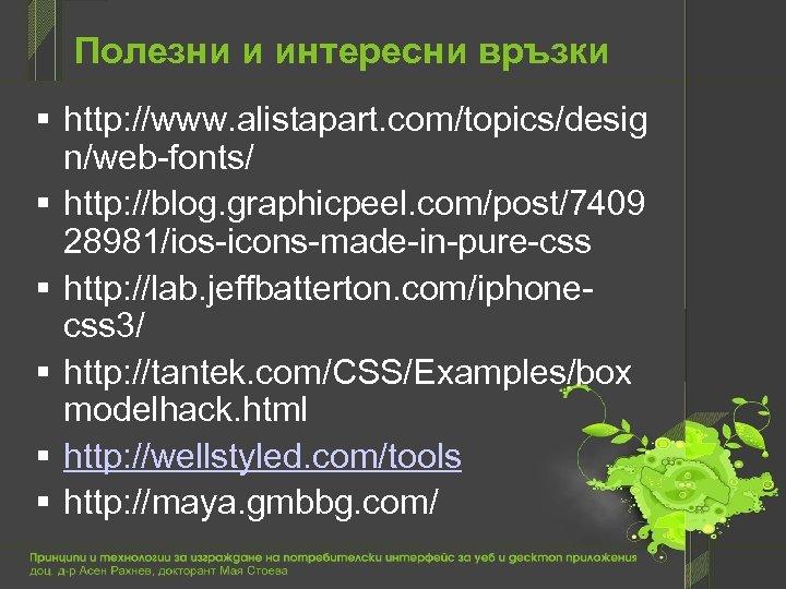 Полезни и интересни връзки http: //www. alistapart. com/topics/desig n/web-fonts/ http: //blog. graphicpeel. com/post/7409 28981/ios-icons-made-in-pure-css