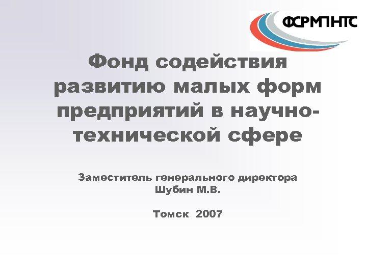 Фонд содействия развитию малых форм предприятий в научнотехнической сфере Заместитель генерального директора Шубин М.
