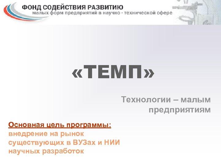 «ТЕМП» Технологии – малым предприятиям Основная цель программы: внедрение на рынок существующих в