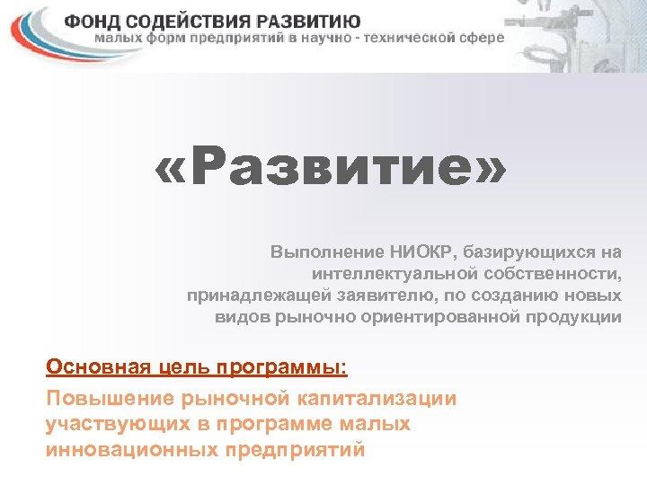 «Развитие» Выполнение НИОКР, базирующихся на интеллектуальной собственности, принадлежащей заявителю, по созданию новых видов