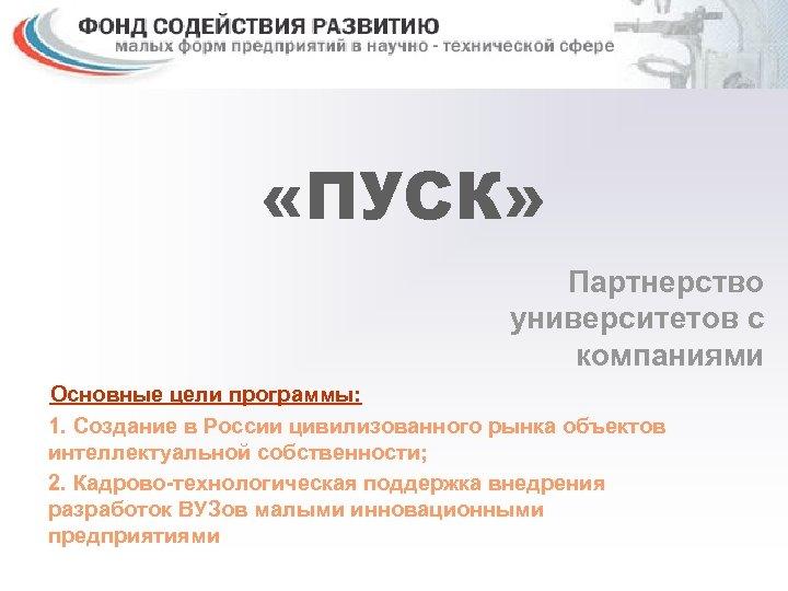 «ПУСК» Партнерство университетов с компаниями Основные цели программы: 1. Создание в России цивилизованного