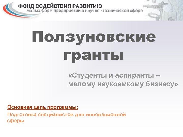 Ползуновские гранты «Студенты и аспиранты – малому наукоемкому бизнесу» Основная цель программы: Подготовка специалистов