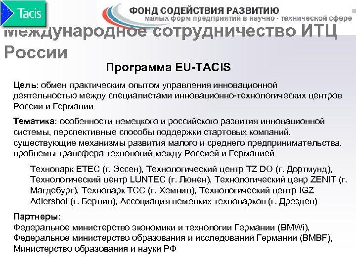 Международное сотрудничество ИТЦ России Программа EU-TACIS Цель: обмен практическим опытом управления инновационной деятельностью между