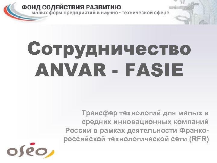 Сотрудничество ANVAR - FASIE Трансфер технологий для малых и средних инновационных компаний России в