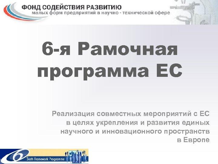 6 -я Рамочная программа ЕС Реализация совместных мероприятий с ЕС в целях укрепления и
