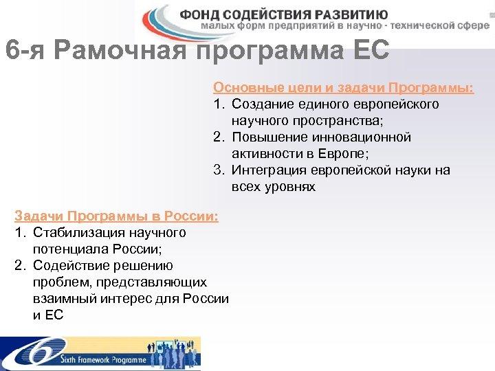 6 -я Рамочная программа ЕС Основные цели и задачи Программы: 1. Создание единого европейского
