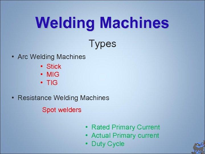 Welding Machines Types • Arc Welding Machines • Stick • MIG • TIG •