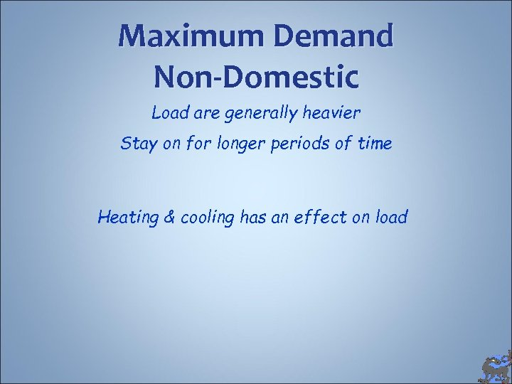 Maximum Demand Non-Domestic Load are generally heavier Stay on for longer periods of time