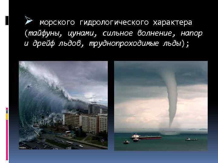 Ø морского гидрологического характера (тайфуны, цунами, сильное волнение, напор и дрейф льдов, труднопроходимые льды);