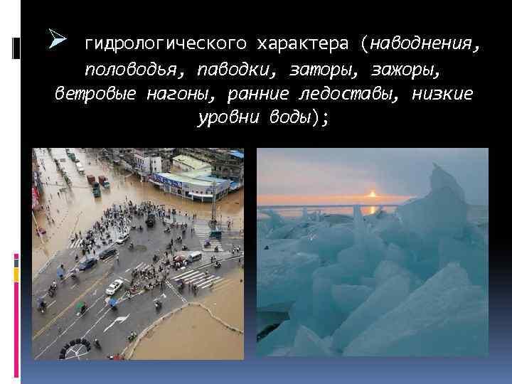 Ø гидрологического характера (наводнения, половодья, паводки, заторы, зажоры, ветровые нагоны, ранние ледоставы, низкие уровни