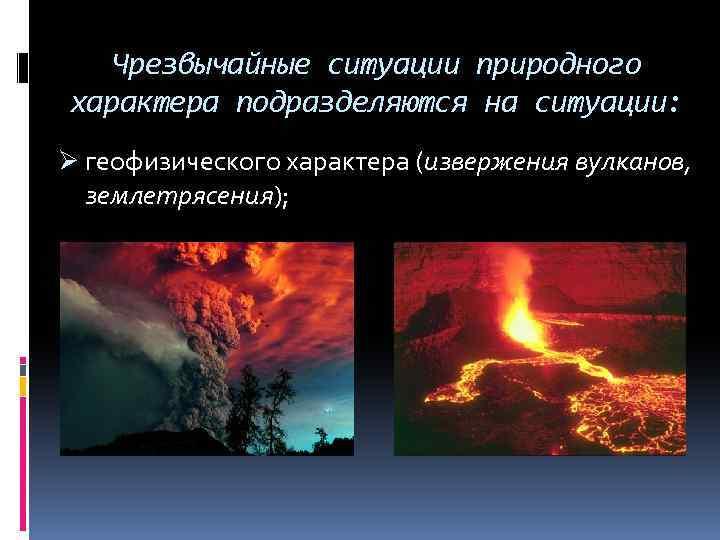 Чрезвычайные ситуации природного характера подразделяются на ситуации: Ø геофизического характера (извержения вулканов, землетрясения);