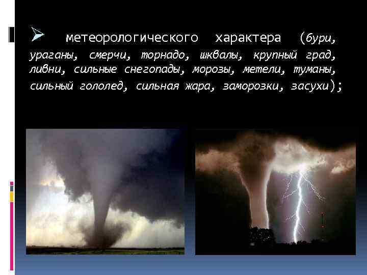 Ø метеорологического характера (бури, ураганы, смерчи, торнадо, шквалы, крупный град, ливни, сильные снегопады, морозы,