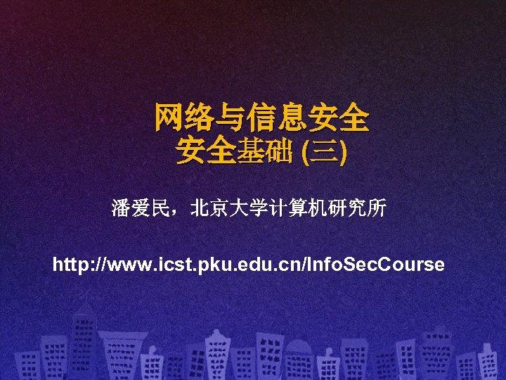 网络与信息安全 安全基础 (三) 潘爱民,北京大学计算机研究所 http: //www. icst. pku. edu. cn/Info. Sec. Course