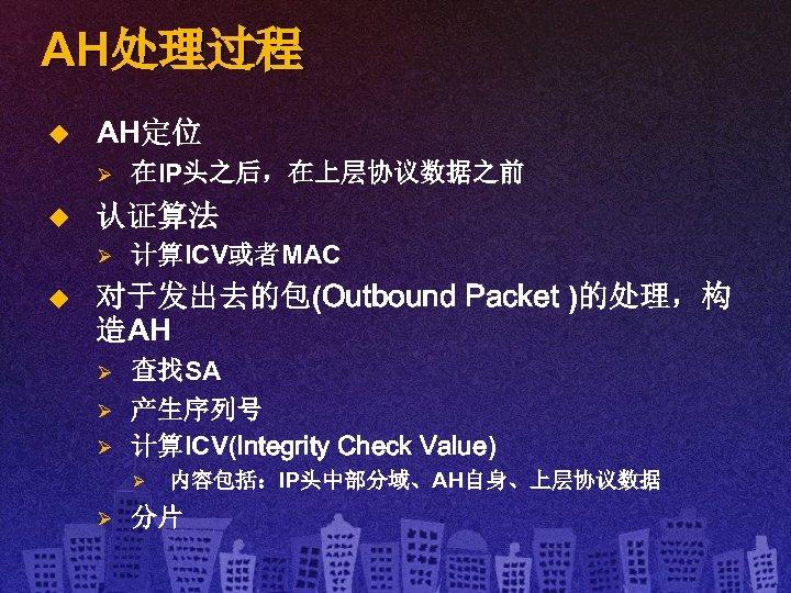 AH处理过程 u AH定位 Ø u 认证算法 Ø u 在IP头之后,在上层协议数据之前 计算ICV或者MAC 对于发出去的包(Outbound Packet )的处理,构 造AH