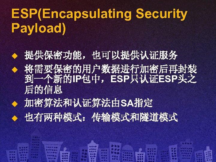 ESP(Encapsulating Security Payload) u u 提供保密功能,也可以提供认证服务 将需要保密的用户数据进行加密后再封装 到一个新的IP包中,ESP只认证ESP头之 后的信息 加密算法和认证算法由SA指定 也有两种模式:传输模式和隧道模式