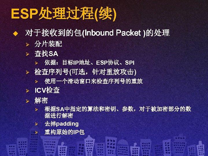 ESP处理过程(续) u 对于接收到的包(Inbound Packet )的处理 Ø Ø 分片装配 查找SA Ø Ø 检查序列号(可选,针对重放攻击) Ø Ø