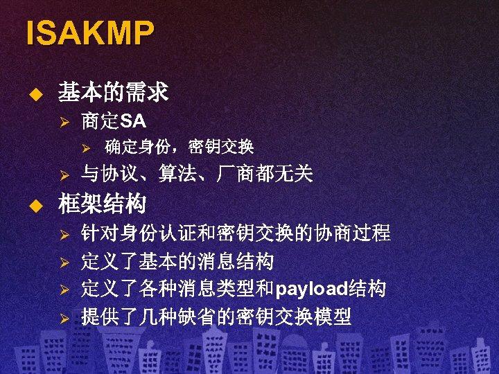 ISAKMP u 基本的需求 Ø 商定SA Ø Ø u 确定身份,密钥交换 与协议、算法、厂商都无关 框架结构 Ø Ø 针对身份认证和密钥交换的协商过程