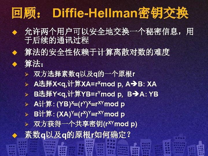 回顾: Diffie-Hellman密钥交换 u u u 允许两个用户可以安全地交换一个秘密信息,用 于后续的通讯过程 算法的安全性依赖于计算离散对数的难度 算法: Ø Ø Ø u 双方选择素数q以及q的一个原根r
