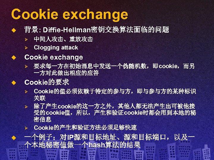 Cookie exchange u 背景: Diffie-Hellman密钥交换算法面临的问题 Ø Ø u Cookie exchange Ø u 要求每一方在初始消息中发送一个伪随机数,即cookie,而另 一方对此做出相应的应答