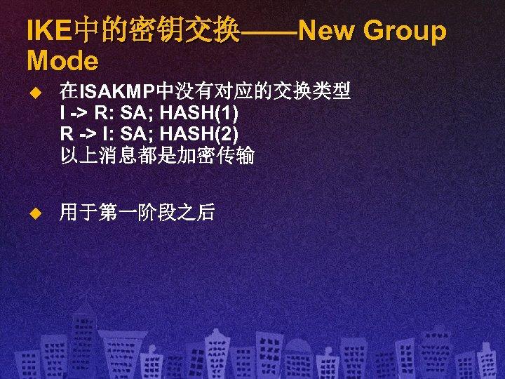 IKE中的密钥交换——New Group Mode u 在ISAKMP中没有对应的交换类型 I -> R: SA; HASH(1) R -> I: SA;