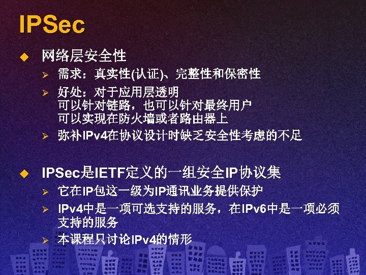 IPSec u 网络层安全性 Ø Ø Ø u 需求:真实性(认证)、完整性和保密性 好处:对于应用层透明 可以针对链路,也可以针对最终用户 可以实现在防火墙或者路由器上 弥补IPv 4在协议设计时缺乏安全性考虑的不足 IPSec是IETF定义的一组安全IP协议集
