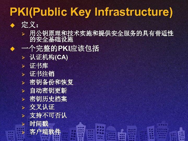 PKI(Public Key Infrastructure) u 定义: Ø u 用公钥原理和技术实施和提供安全服务的具有普适性 的安全基础设施 一个完整的PKI应该包括 Ø Ø Ø Ø