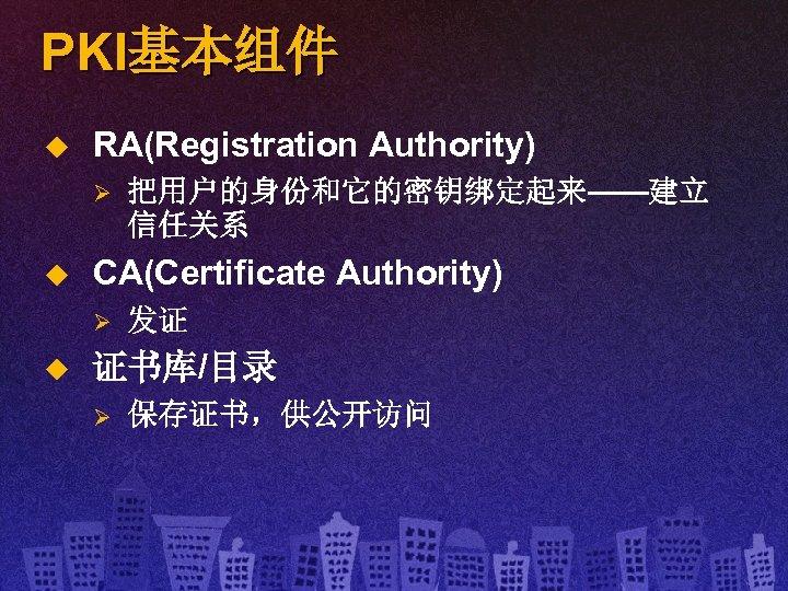 PKI基本组件 u RA(Registration Authority) Ø u CA(Certificate Authority) Ø u 把用户的身份和它的密钥绑定起来——建立 信任关系 发证 证书库/目录