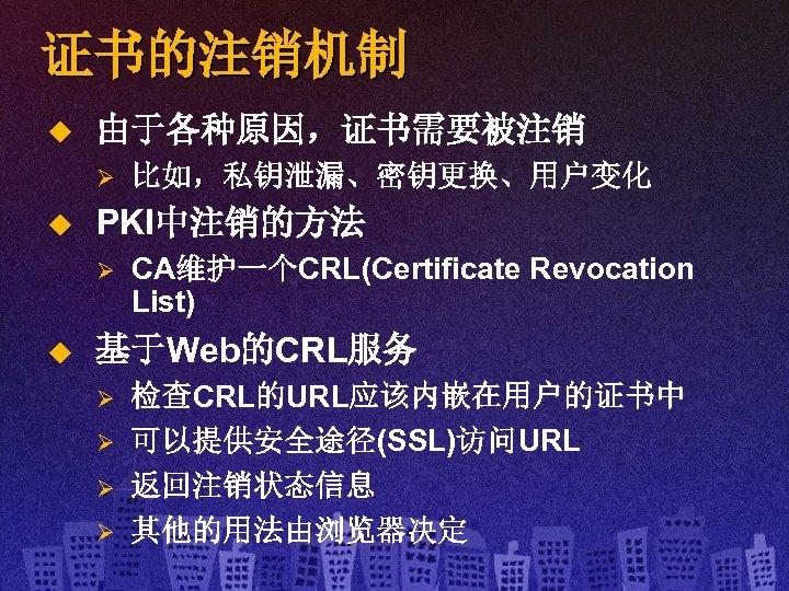 证书的注销机制 u 由于各种原因,证书需要被注销 Ø u PKI中注销的方法 Ø u 比如,私钥泄漏、密钥更换、用户变化 CA维护一个CRL(Certificate Revocation List) 基于Web的CRL服务 Ø