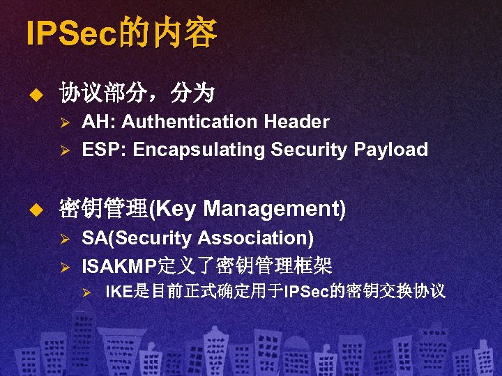 IPSec的内容 u 协议部分,分为 Ø Ø u AH: Authentication Header ESP: Encapsulating Security Payload 密钥管理(Key
