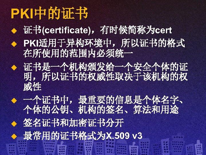 PKI中的证书 u u u 证书(certificate),有时候简称为cert PKI适用于异构环境中,所以证书的格式 在所使用的范围内必须统一 证书是一个机构颁发给一个安全个体的证 明,所以证书的权威性取决于该机构的权 威性 一个证书中,最重要的信息是个体名字、 个体的公钥、机构的签名、算法和用途 签名证书和加密证书分开 最常用的证书格式为X.