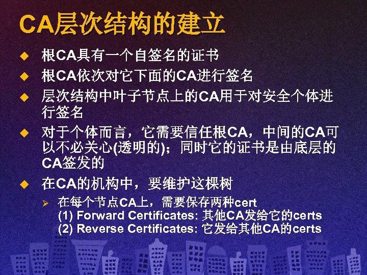 CA层次结构的建立 u u u 根CA具有一个自签名的证书 根CA依次对它下面的CA进行签名 层次结构中叶子节点上的CA用于对安全个体进 行签名 对于个体而言,它需要信任根CA,中间的CA可 以不必关心(透明的);同时它的证书是由底层的 CA签发的 在CA的机构中,要维护这棵树 Ø 在每个节点CA上,需要保存两种cert