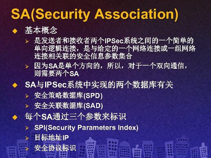 SA(Security Association) u 基本概念 Ø Ø u SA与IPSec系统中实现的两个数据库有关 Ø Ø u 是发送者和接收者两个IPSec系统之间的一个简单的 单向逻辑连接,是与给定的一个网络连接或一组网络 连接相关联的安全信息参数集合