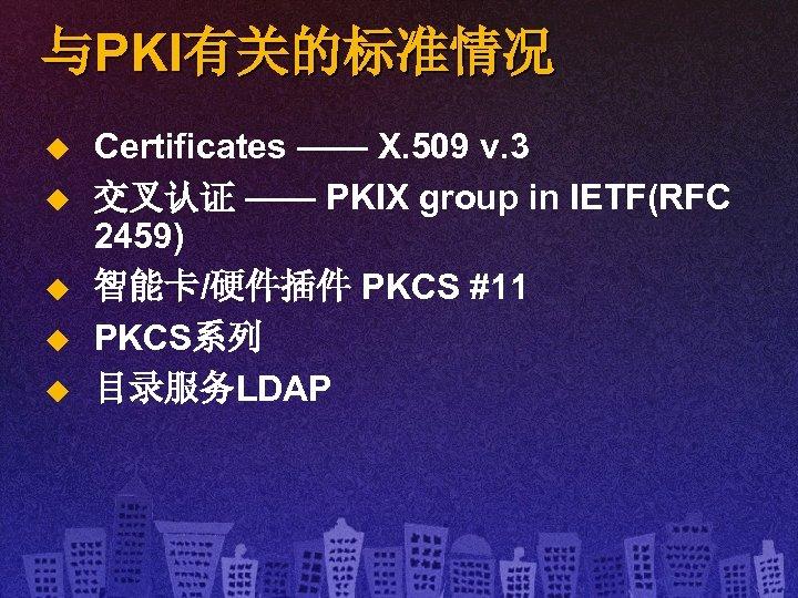 与PKI有关的标准情况 u u u Certificates —— X. 509 v. 3 交叉认证 —— PKIX group