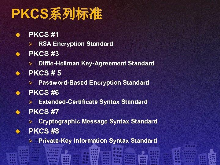 PKCS系列标准 u PKCS #1 Ø u PKCS #3 Ø u Extended-Certificate Syntax Standard PKCS