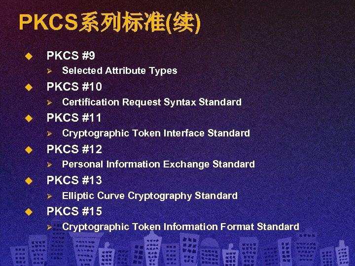 PKCS系列标准(续) u PKCS #9 Ø u PKCS #10 Ø u Personal Information Exchange Standard