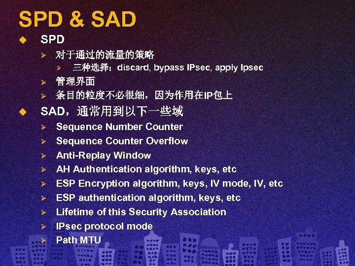 SPD & SAD u SPD Ø 对于通过的流量的策略 Ø Ø Ø u 三种选择:discard, bypass IPsec,
