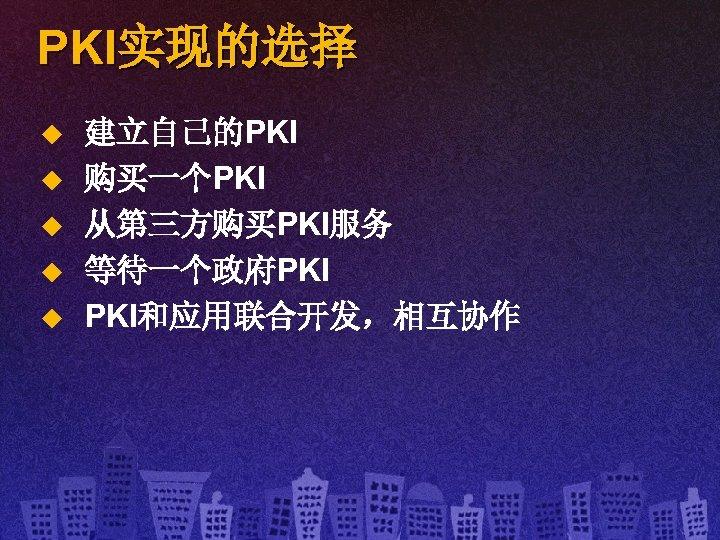 PKI实现的选择 u u u 建立自己的PKI 购买一个PKI 从第三方购买PKI服务 等待一个政府PKI PKI和应用联合开发,相互协作