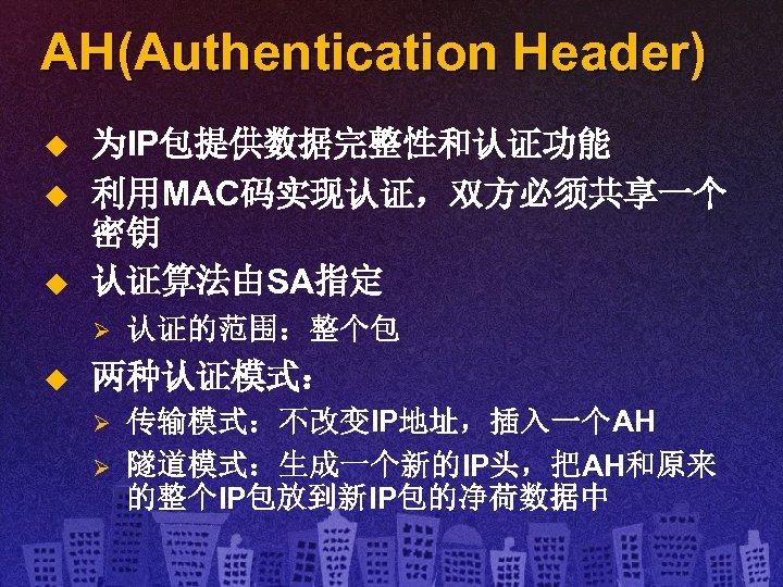 AH(Authentication Header) u u u 为IP包提供数据完整性和认证功能 利用MAC码实现认证,双方必须共享一个 密钥 认证算法由SA指定 Ø u 认证的范围:整个包 两种认证模式: Ø
