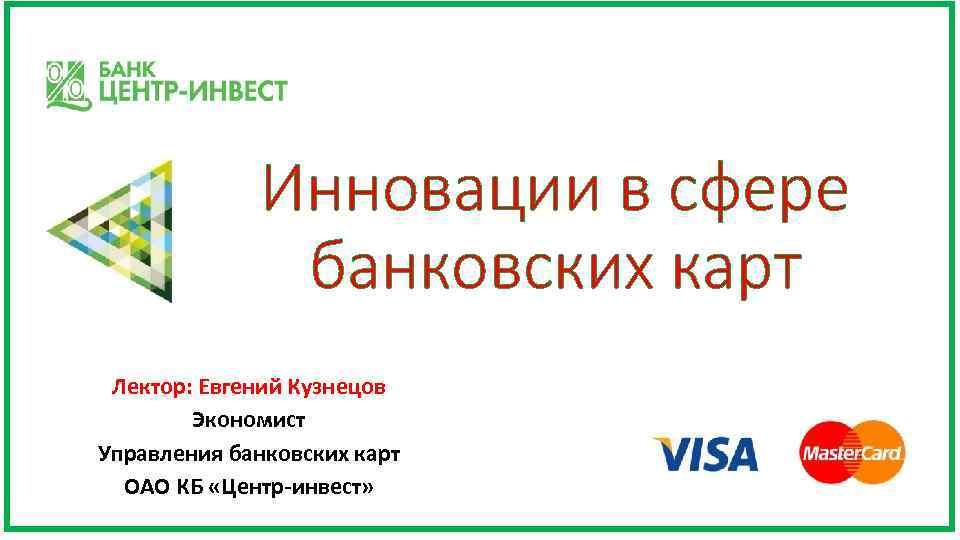 Инновации в сфере банковских карт Лектор: Евгений Кузнецов Экономист Управления банковских карт ОАО КБ