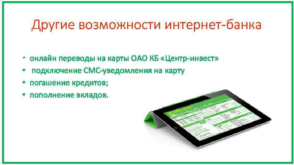 Другие возможности интернет-банка • онлайн переводы на карты ОАО КБ «Центр-инвест» • подключение СМС-уведомления