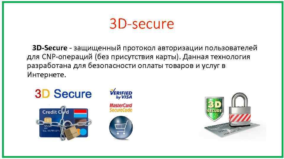 3 D-secure 3 D-Secure - защищенный протокол авторизации пользователей для CNP-операций (без присутствия карты).
