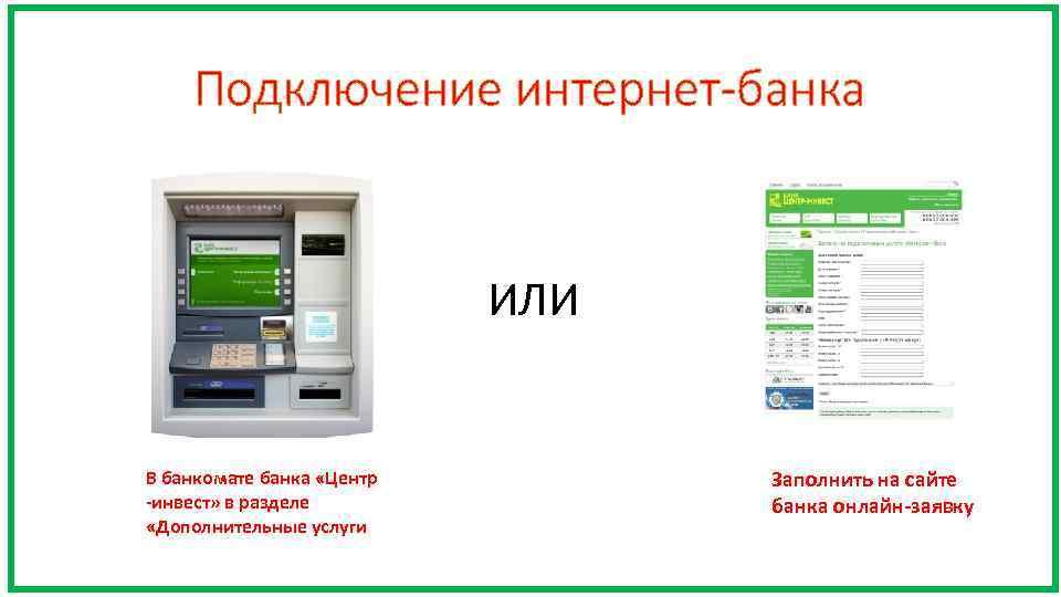 Подключение интернет-банка ИЛИ В банкомате банка «Центр -инвест» в разделе «Дополнительные услуги Заполнить на