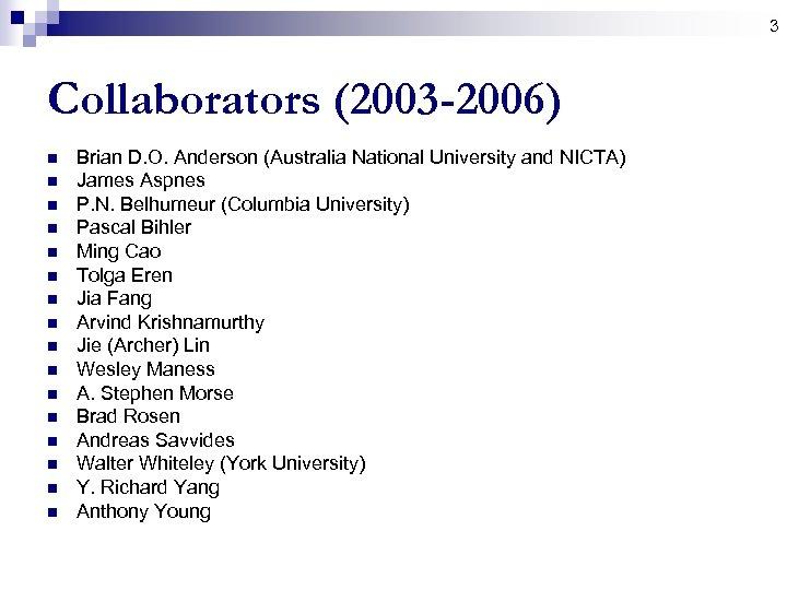 3 Collaborators (2003 -2006) n n n n Brian D. O. Anderson (Australia National